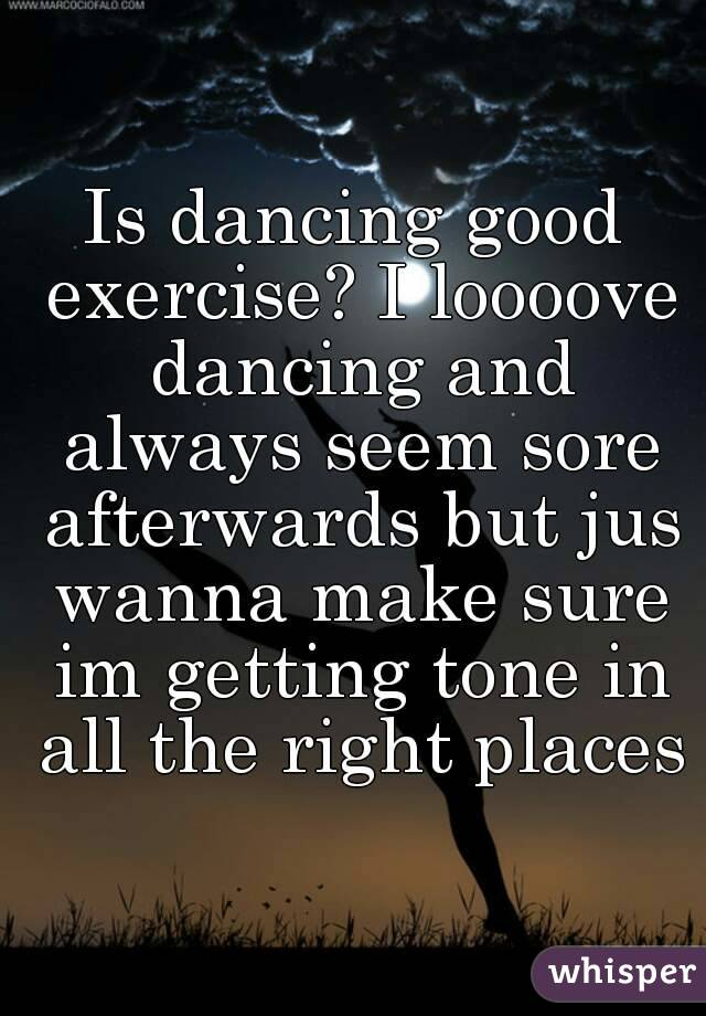 Is dancing good exercise? I loooove dancing and always seem sore afterwards but jus wanna make sure im getting tone in all the right places