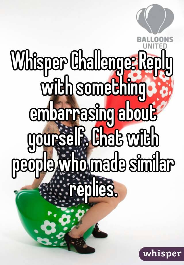 Whisper Challenge: Reply with something embarrasing about yourself. Chat with people who made similar replies.