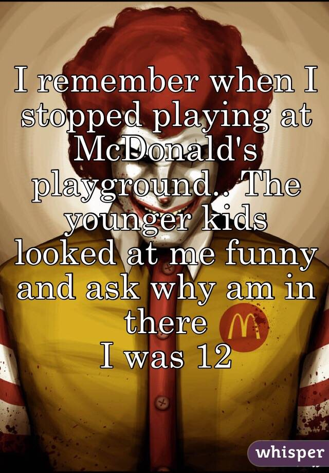 I remember when I stopped playing at McDonald's playground.. The younger kids looked at me funny and ask why am in there  I was 12