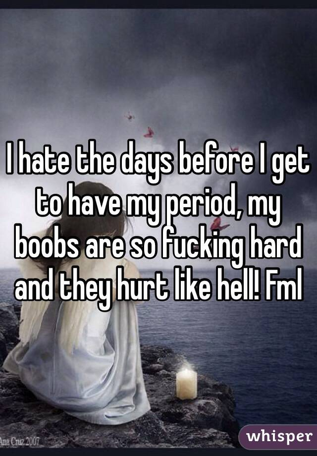 I hate the days before I get to have my period, my boobs are so fucking hard and they hurt like hell! Fml