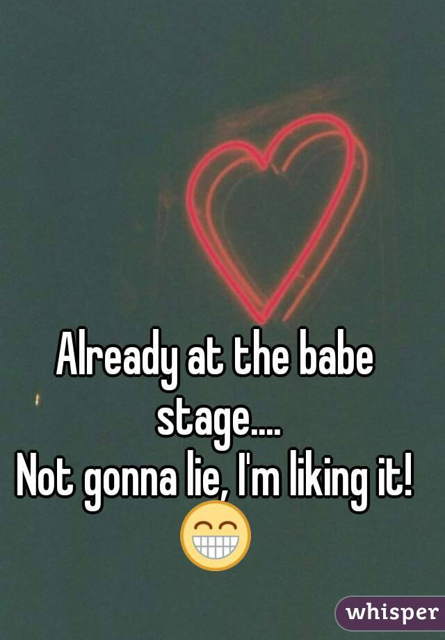 Already at the babe stage.... Not gonna lie, I'm liking it! 😁
