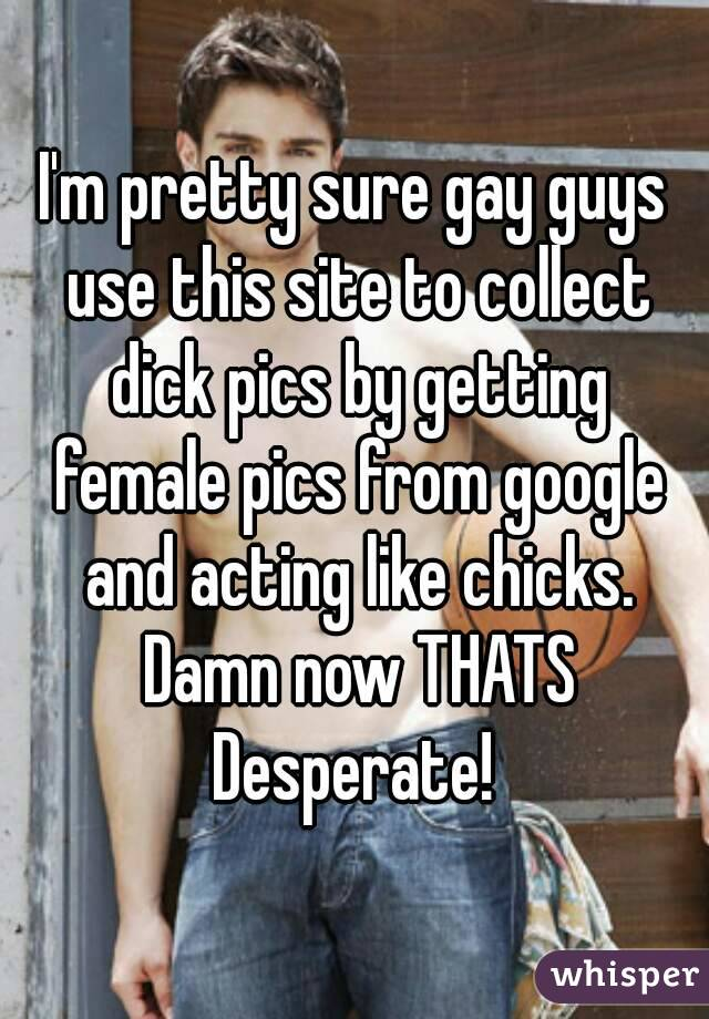 I'm pretty sure gay guys use this site to collect dick pics by getting female pics from google and acting like chicks. Damn now THATS Desperate!