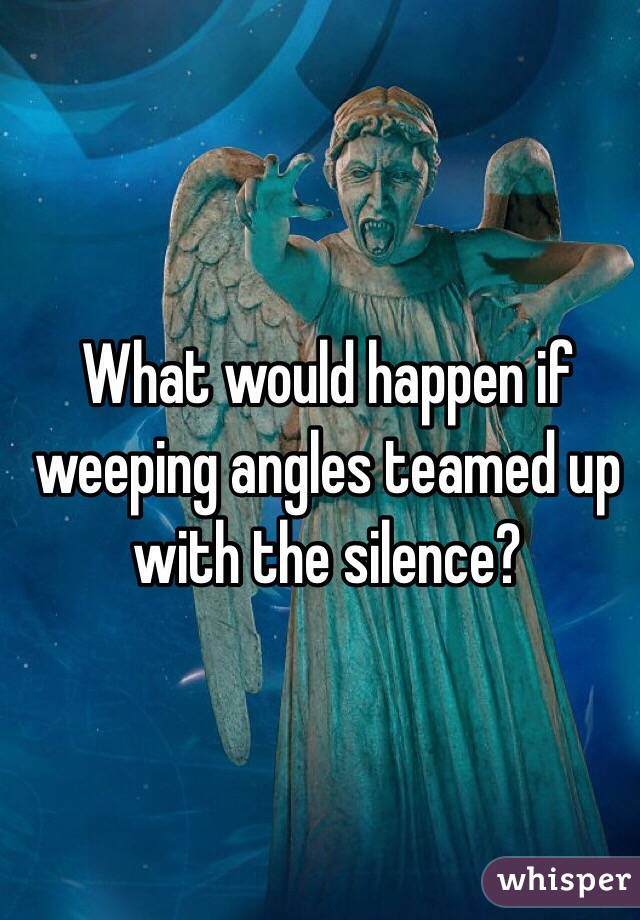 What would happen if weeping angles teamed up with the silence?