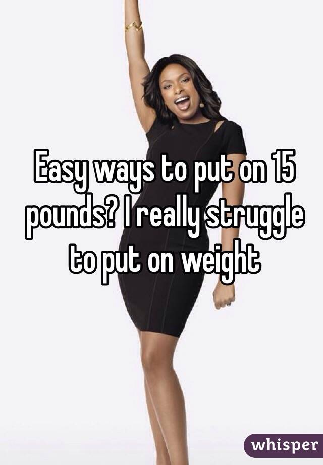 Easy ways to put on 15 pounds? I really struggle to put on weight
