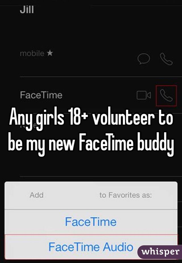 Any girls 18+ volunteer to be my new FaceTime buddy