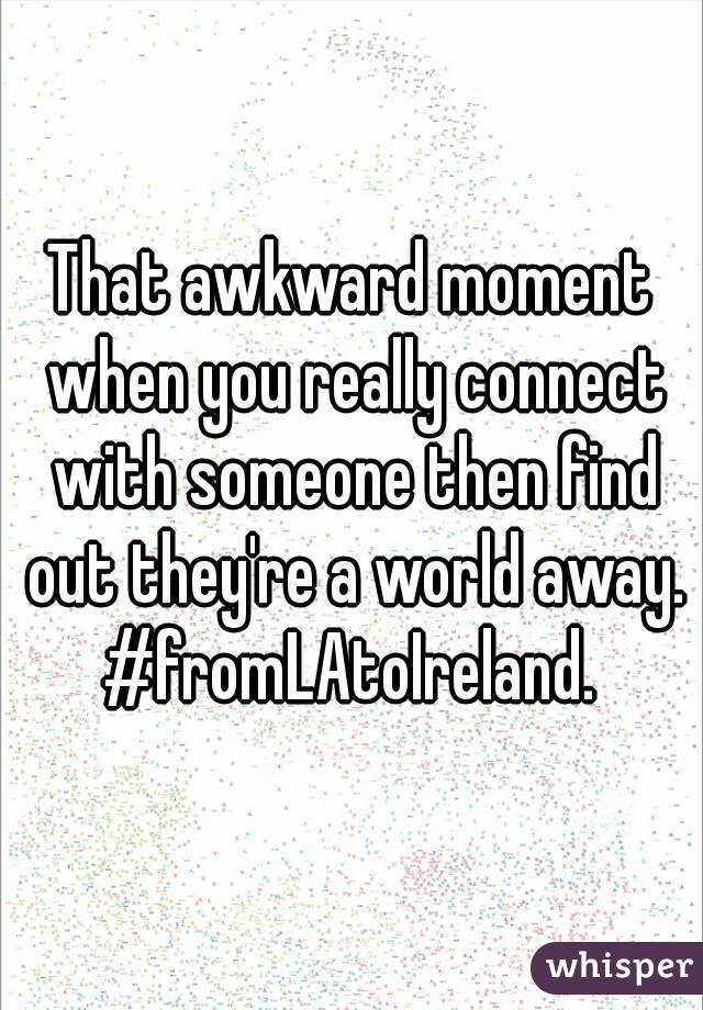 That awkward moment when you really connect with someone then find out they're a world away. #fromLAtoIreland.