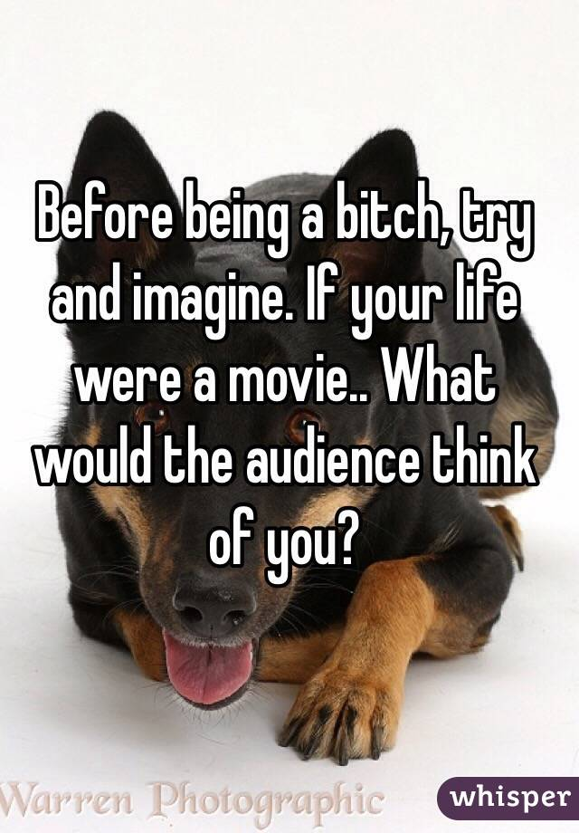 Before being a bitch, try and imagine. If your life were a movie.. What would the audience think of you?