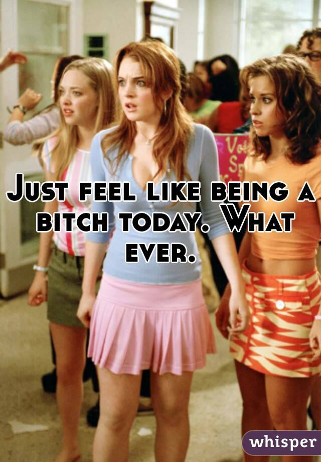 Just feel like being a bitch today. What ever.
