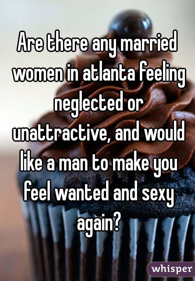 Are there any married women in atlanta feeling neglected or unattractive, and would like a man to make you feel wanted and sexy again?