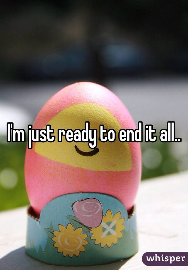 I'm just ready to end it all..