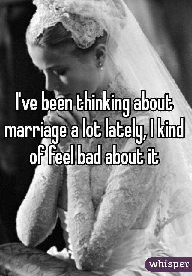 I've been thinking about marriage a lot lately, I kind of feel bad about it