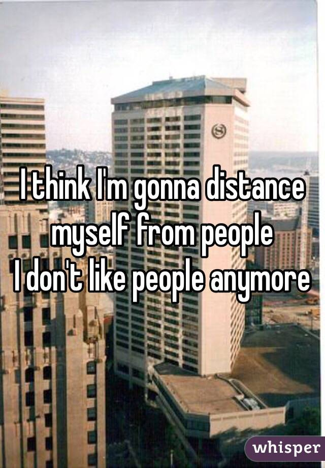 I think I'm gonna distance myself from people  I don't like people anymore
