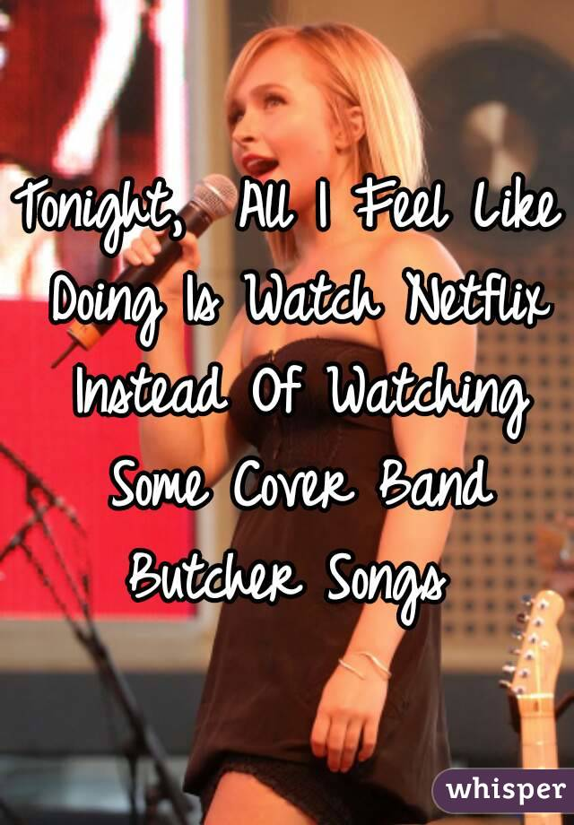 Tonight,  All I Feel Like Doing Is Watch Netflix Instead Of Watching Some Cover Band Butcher Songs