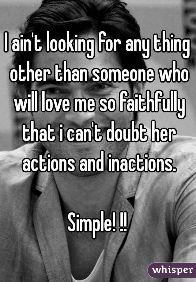 I ain't looking for any thing other than someone who will love me so faithfully that i can't doubt her actions and inactions.  Simple! !!
