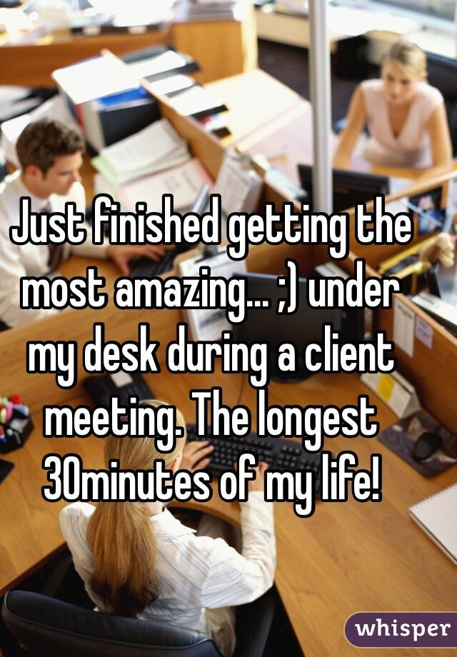 Just finished getting the most amazing... ;) under my desk during a client meeting. The longest 30minutes of my life!