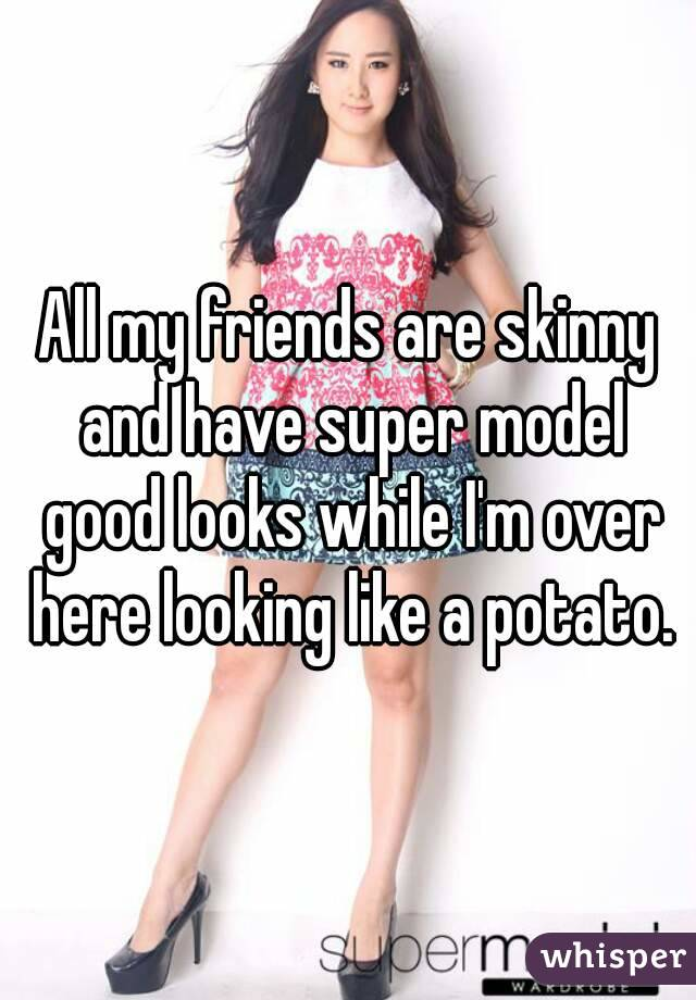 All my friends are skinny and have super model good looks while I'm over here looking like a potato.
