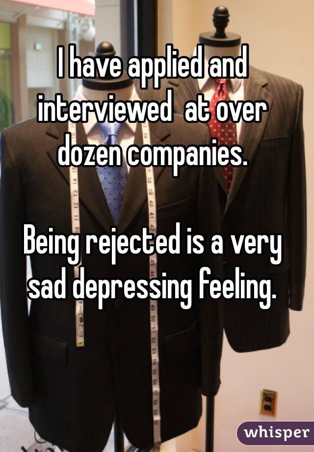 I have applied and interviewed  at over dozen companies.  Being rejected is a very sad depressing feeling.