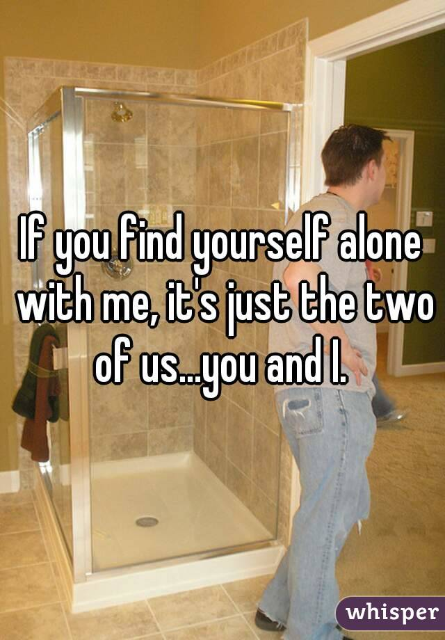 If you find yourself alone with me, it's just the two of us...you and I.