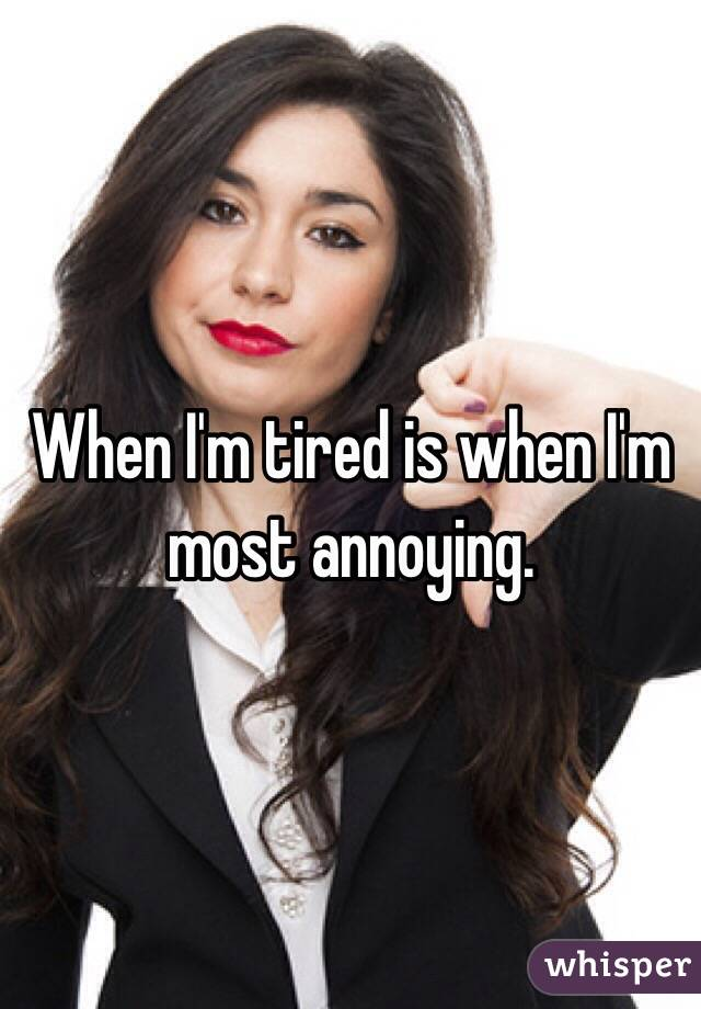 When I'm tired is when I'm most annoying.