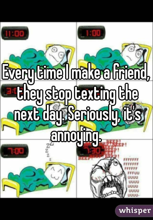 Every time I make a friend, they stop texting the next day. Seriously, it's annoying.