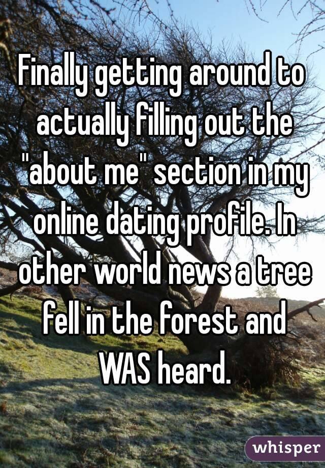 "Finally getting around to actually filling out the ""about me"" section in my online dating profile. In other world news a tree fell in the forest and WAS heard."