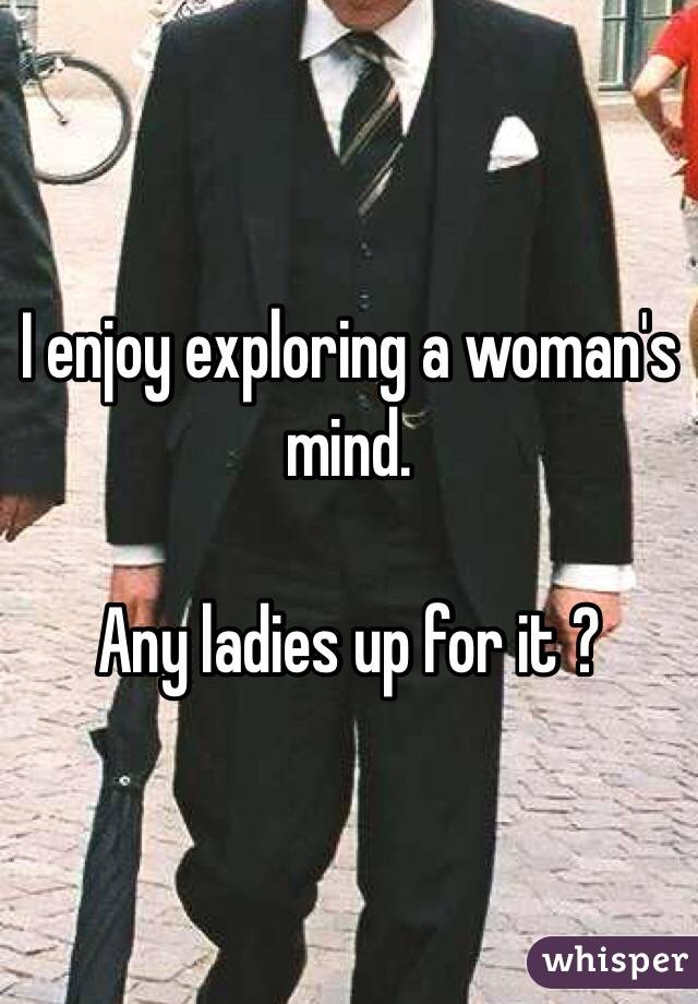 I enjoy exploring a woman's mind.    Any ladies up for it ?