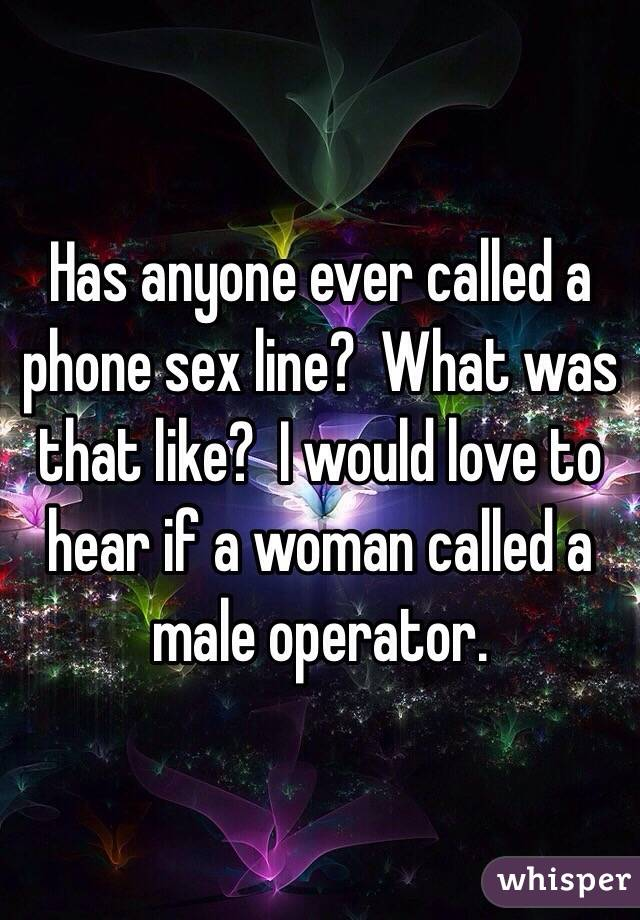 Has anyone ever called a phone sex line?  What was that like?  I would love to hear if a woman called a male operator.