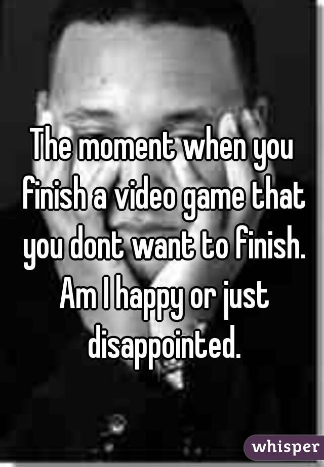 The moment when you finish a video game that you dont want to finish. Am I happy or just disappointed.