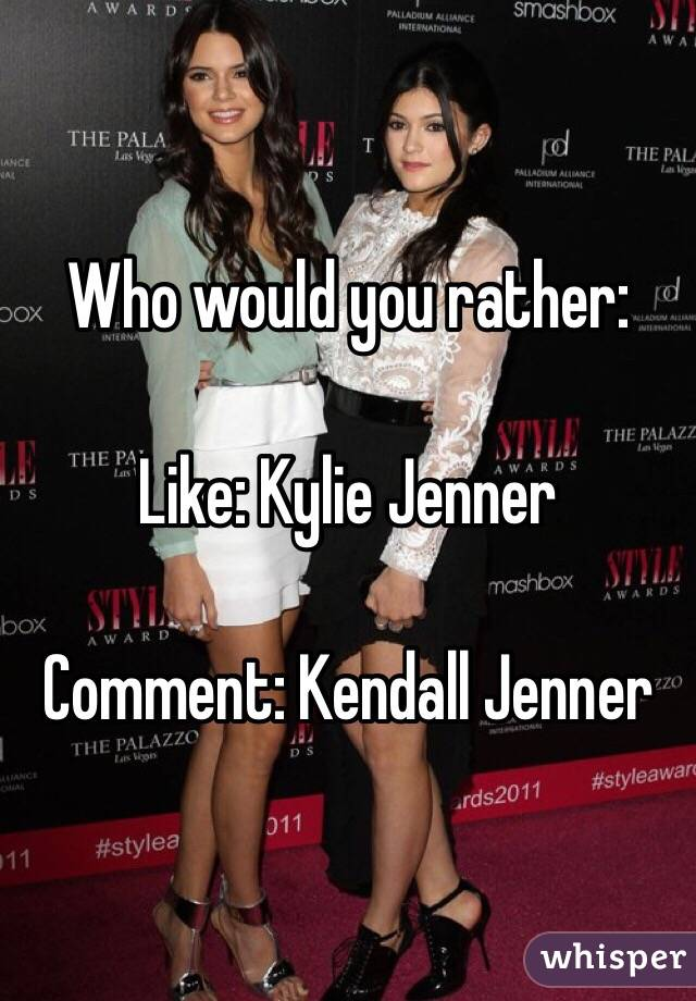 Who would you rather:  Like: Kylie Jenner  Comment: Kendall Jenner