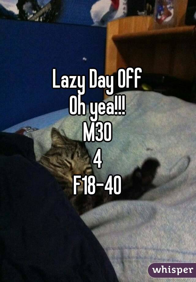 Lazy Day Off Oh yea!!! M30 4 F18-40