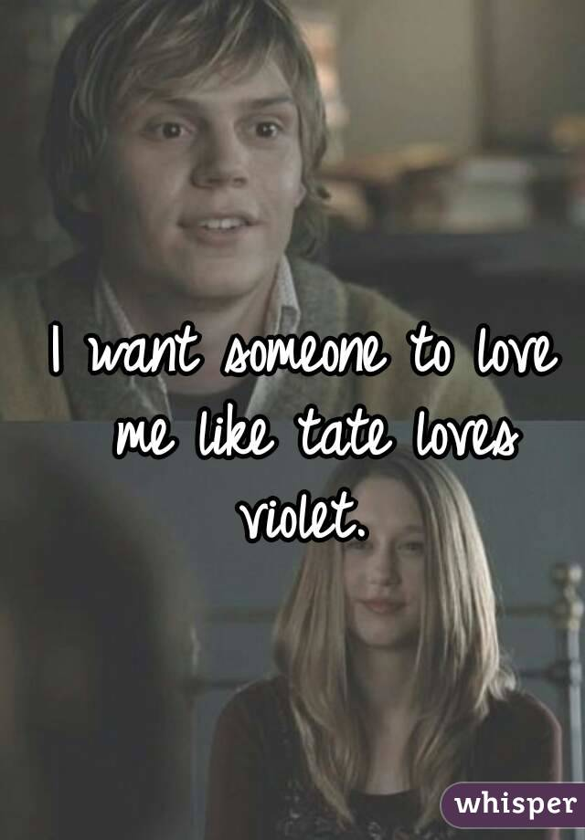 I want someone to love me like tate loves violet.