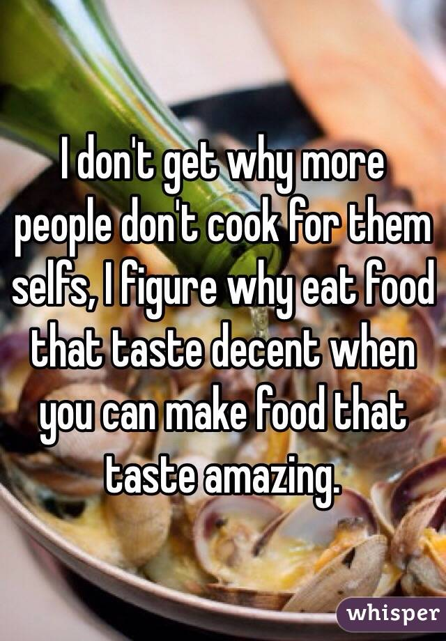 I don't get why more people don't cook for them selfs, I figure why eat food that taste decent when you can make food that taste amazing.