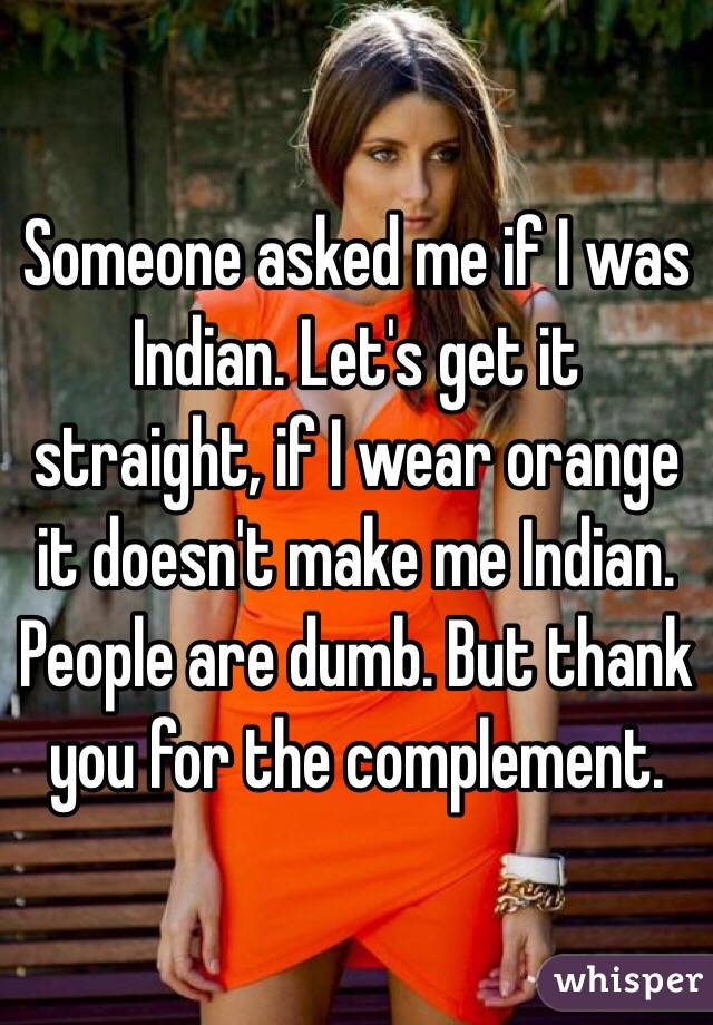 Someone asked me if I was Indian. Let's get it straight, if I wear orange it doesn't make me Indian. People are dumb. But thank you for the complement.