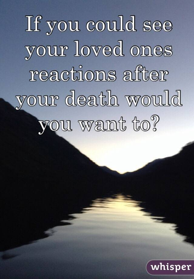 If you could see your loved ones reactions after your death would you want to?