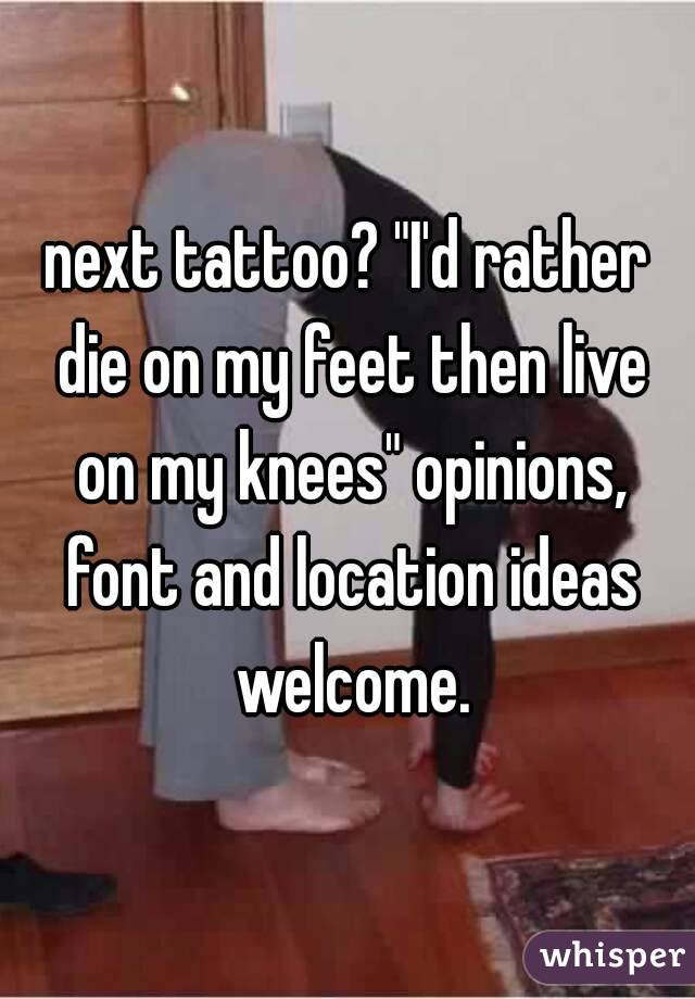 """next tattoo? """"I'd rather die on my feet then live on my knees"""" opinions, font and location ideas welcome."""