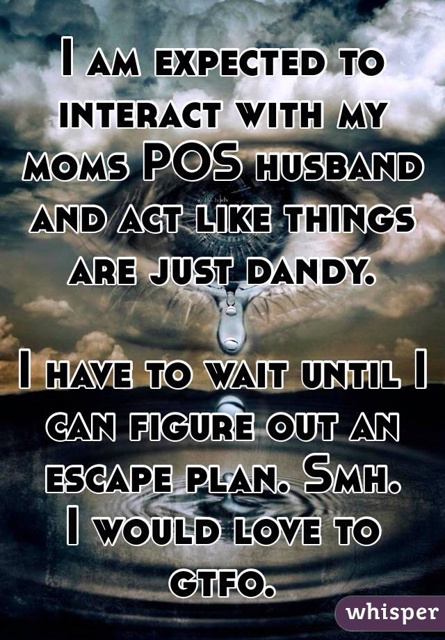 I am expected to interact with my moms POS husband and act like things are just dandy.   I have to wait until I can figure out an escape plan. Smh.  I would love to gtfo.