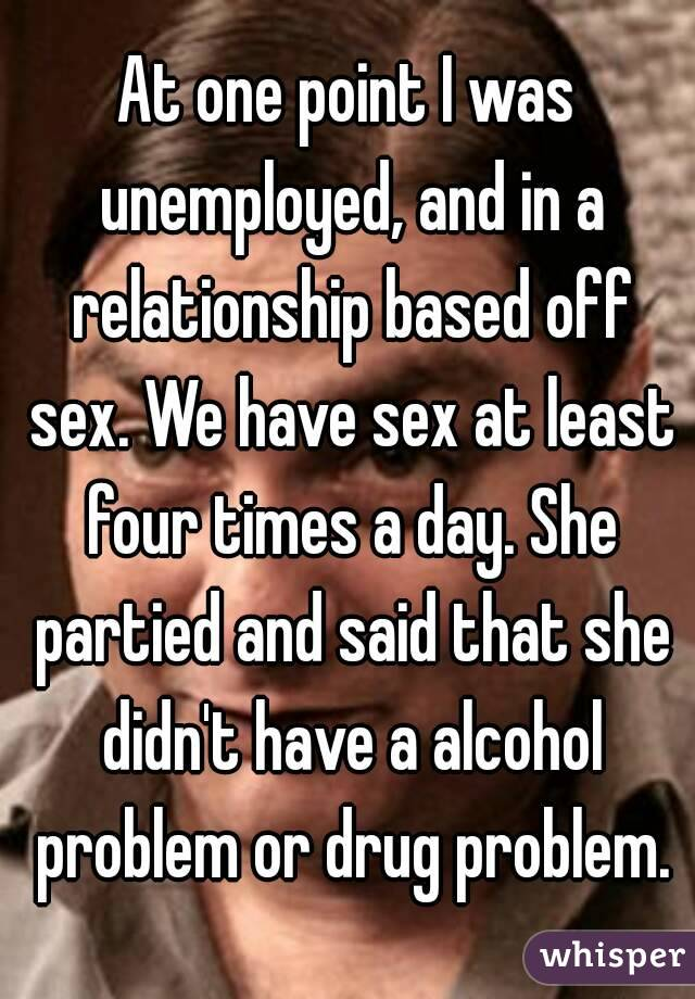 At one point I was unemployed, and in a relationship based off sex. We have sex at least four times a day. She partied and said that she didn't have a alcohol problem or drug problem.