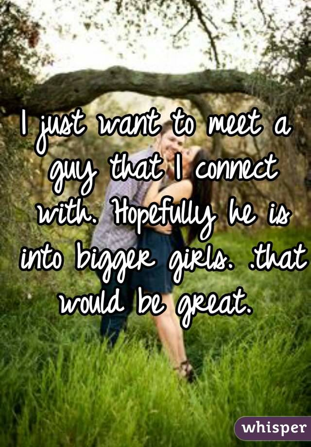 I just want to meet a guy that I connect with. Hopefully he is into bigger girls. .that would be great.