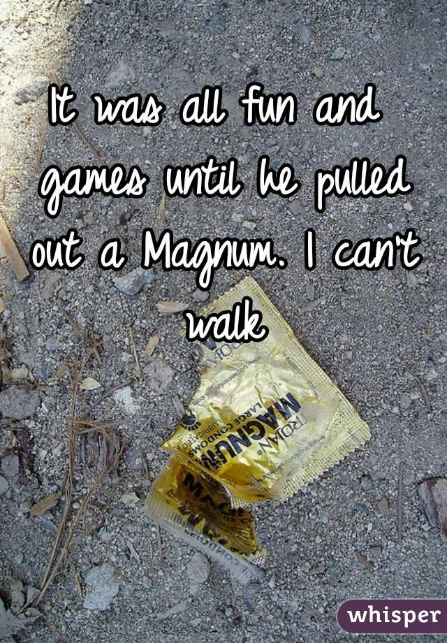 It was all fun and games until he pulled out a Magnum. I can't walk