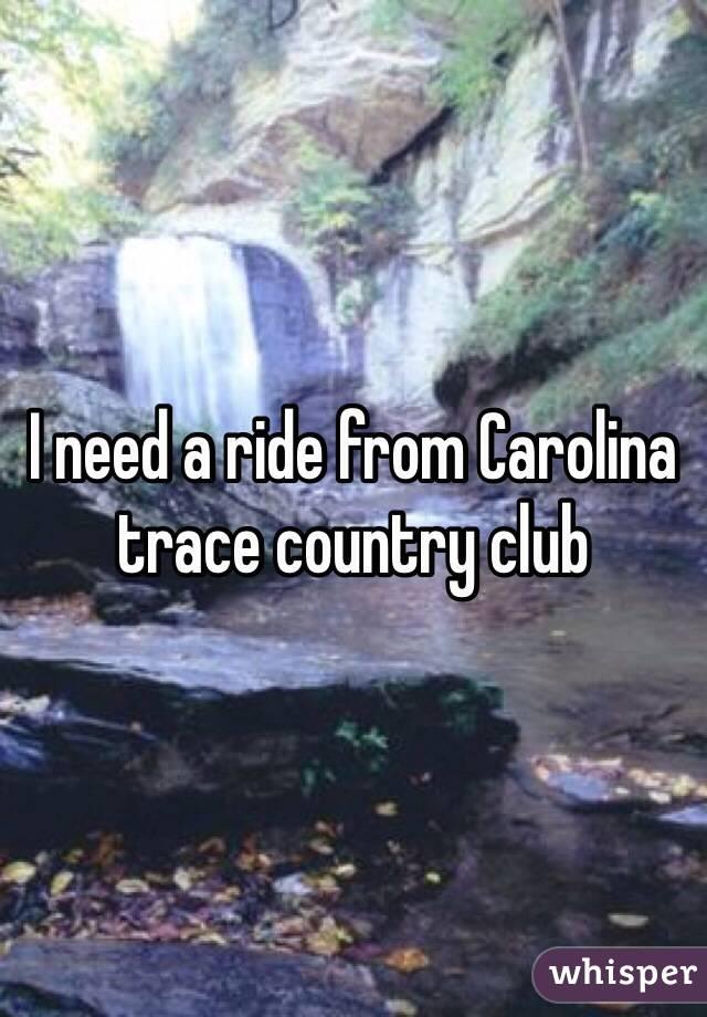 I need a ride from Carolina trace country club