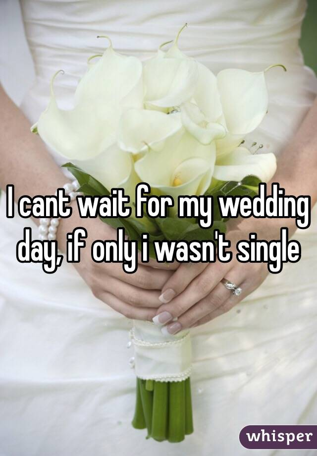 I cant wait for my wedding day, if only i wasn't single