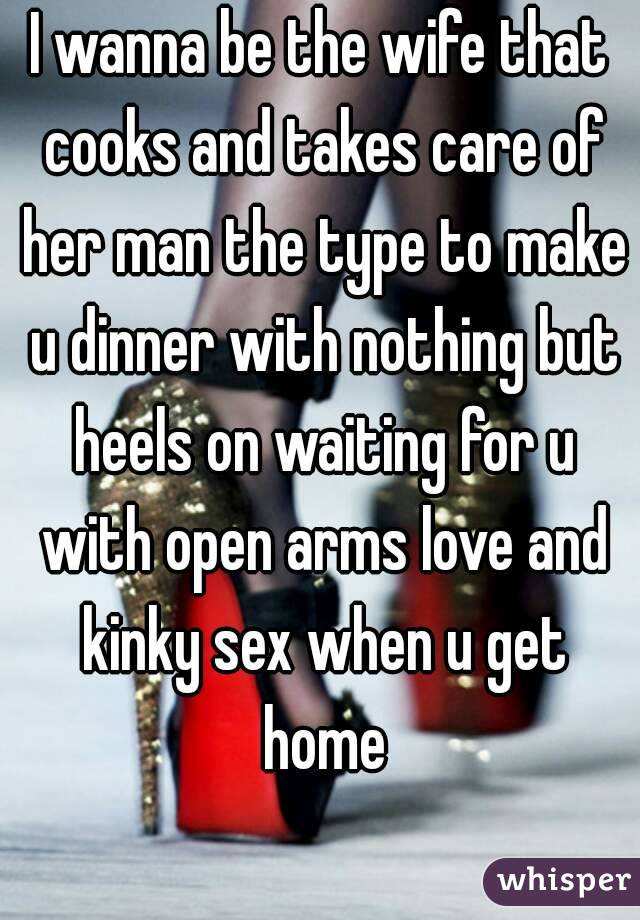 I wanna be the wife that cooks and takes care of her man the type to make u dinner with nothing but heels on waiting for u with open arms love and kinky sex when u get home
