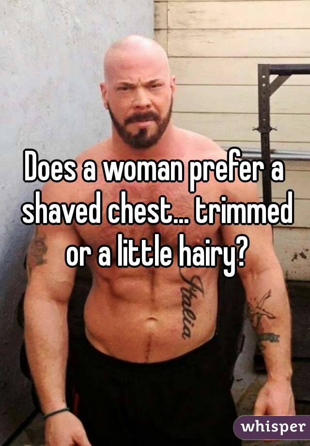 Does a woman prefer a shaved chest... trimmed or a little hairy?