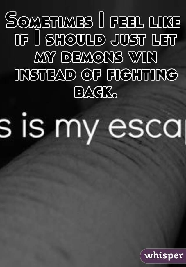 Sometimes I feel like if I should just let my demons win instead of fighting back.