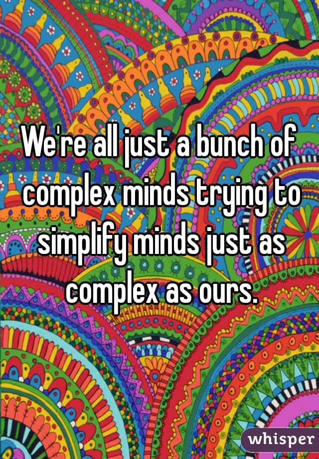 We're all just a bunch of complex minds trying to simplify minds just as complex as ours.