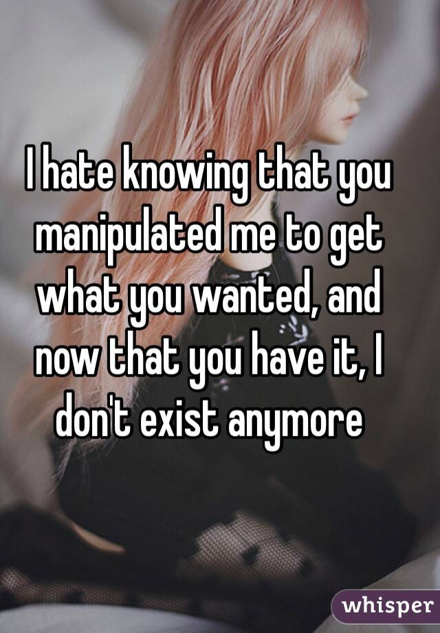 I hate knowing that you manipulated me to get what you wanted, and now that you have it, I don't exist anymore