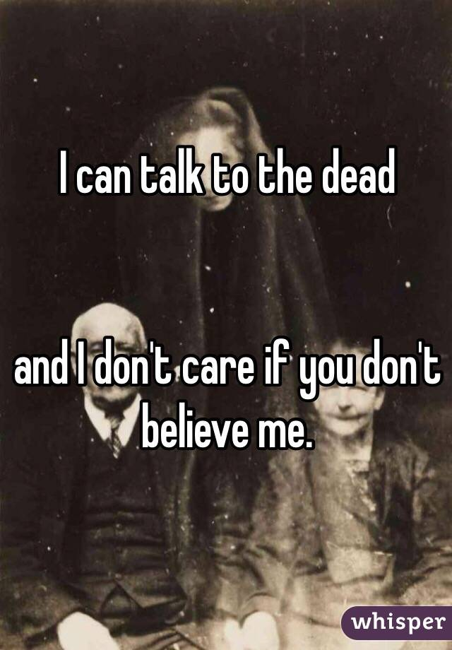 I can talk to the dead    and I don't care if you don't believe me.