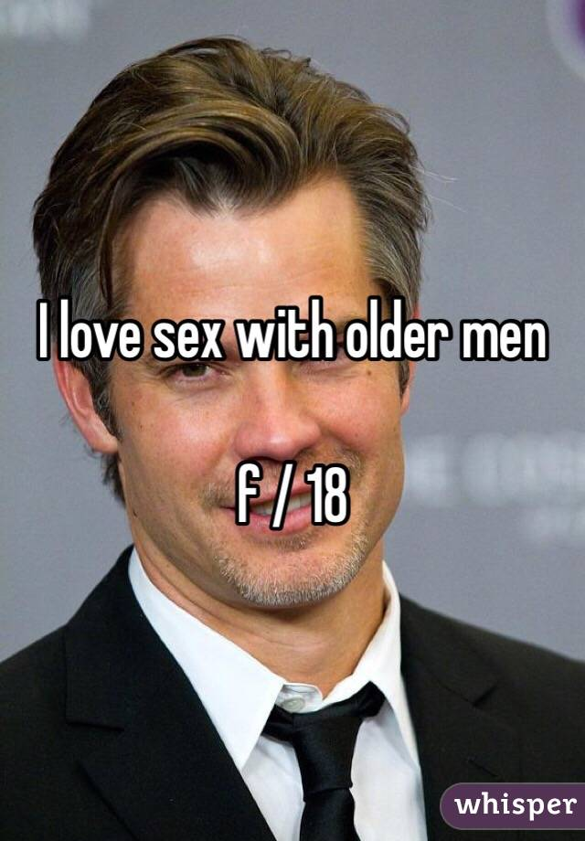 I love sex with older men  f / 18