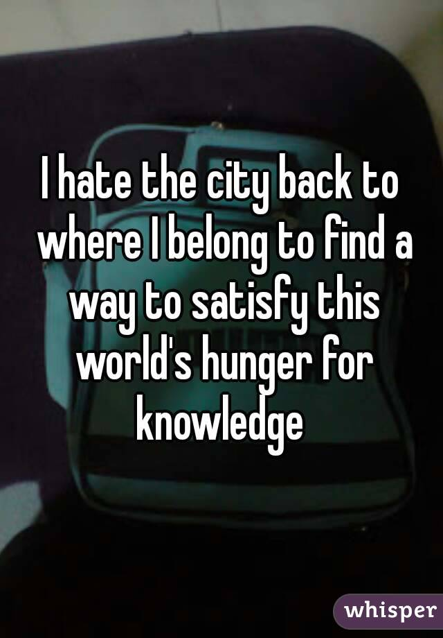 I hate the city back to where I belong to find a way to satisfy this world's hunger for knowledge