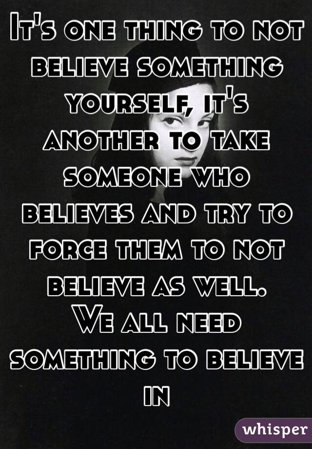 It's one thing to not believe something yourself, it's another to take someone who believes and try to force them to not believe as well. We all need something to believe in